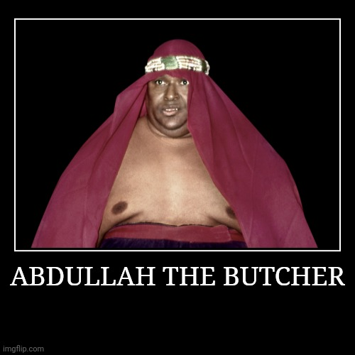 Abdullah the Butcher | ABDULLAH THE BUTCHER | | image tagged in demotivationals,wwe | made w/ Imgflip demotivational maker
