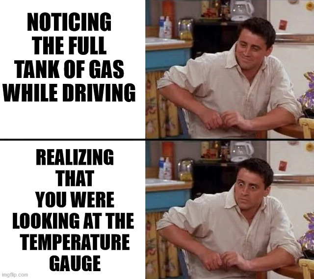 Yes, it has happened to me several times. |  NOTICING THE FULL TANK OF GAS WHILE DRIVING; REALIZING THAT YOU WERE LOOKING AT THE  TEMPERATURE GAUGE | image tagged in surprised joey,driving,sudden realization | made w/ Imgflip meme maker