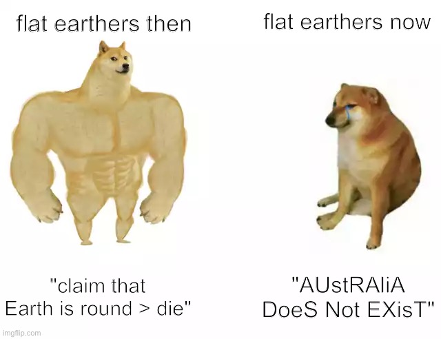 "Buff Doge vs. Cheems |  flat earthers now; flat earthers then; ""claim that Earth is round > die""; ""AUstRAliA DoeS Not EXisT"" 