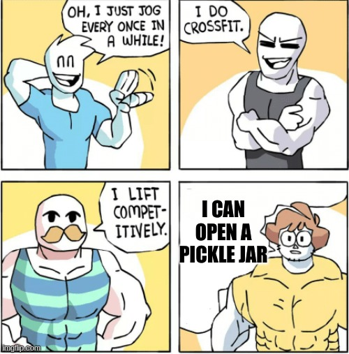 Actually tho... |  I CAN OPEN A PICKLE JAR | image tagged in increasingly buff,pickle jar,pickles,memes,funny,strong | made w/ Imgflip meme maker