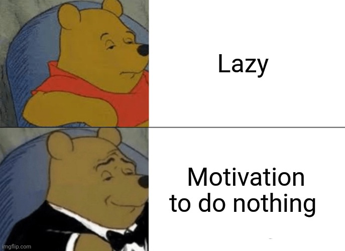 Tuxedo Winnie The Pooh Meme |  Lazy; Motivation to do nothing | image tagged in memes,tuxedo winnie the pooh,funny | made w/ Imgflip meme maker