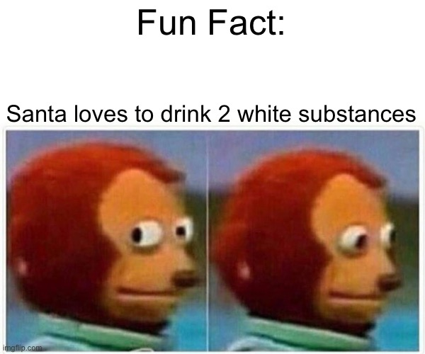 Monkey Puppet |  Fun Fact:; Santa loves to drink 2 white substances | image tagged in memes,monkey puppet,santa,christmas,jesus | made w/ Imgflip meme maker