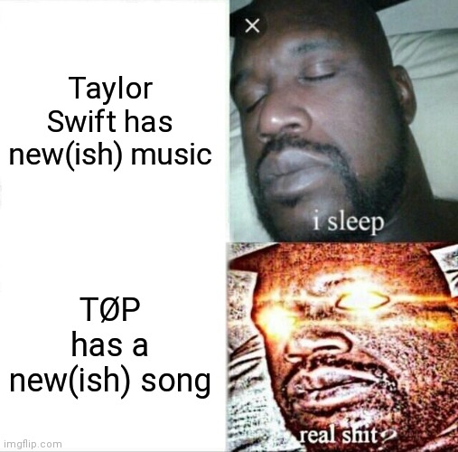 Honestly |  Taylor Swift has new(ish) music; TØP has a new(ish) song | image tagged in memes,sleeping shaq | made w/ Imgflip meme maker