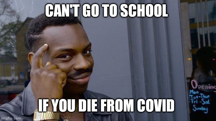 Mhm |  CAN'T GO TO SCHOOL; IF YOU DIE FROM COVID | image tagged in memes,roll safe think about it | made w/ Imgflip meme maker
