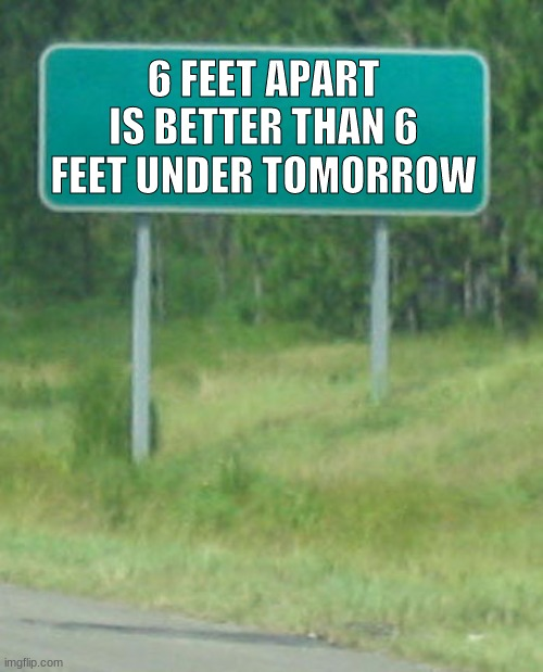 Green Road sign blank |  6 FEET APART IS BETTER THAN 6 FEET UNDER TOMORROW | image tagged in green road sign blank | made w/ Imgflip meme maker
