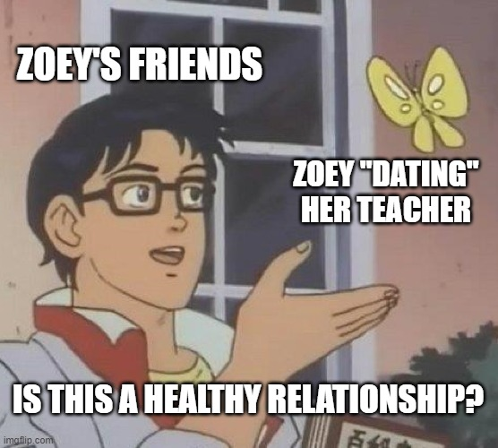 """Butterfly Meme: Zoey's Friends. Zoey """"Dating"""" Her Teacher. Is This A Healthy Relationship?"""