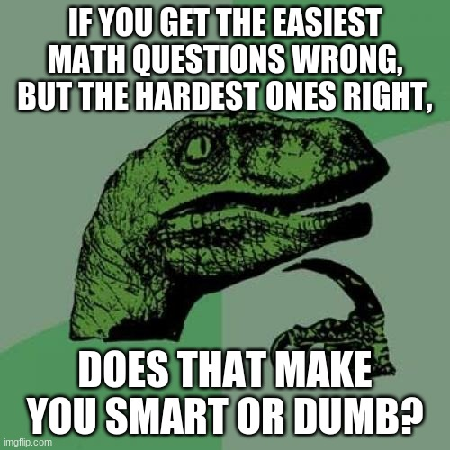??? |  IF YOU GET THE EASIEST MATH QUESTIONS WRONG, BUT THE HARDEST ONES RIGHT, DOES THAT MAKE YOU SMART OR DUMB? | image tagged in memes,philosoraptor | made w/ Imgflip meme maker