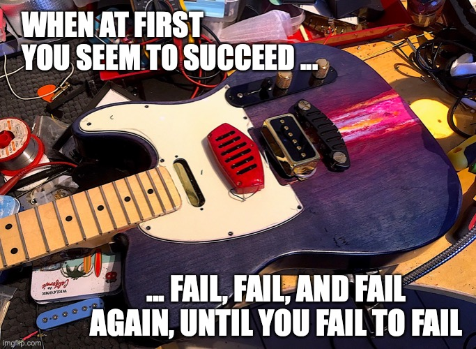 WHEN AT FIRST YOU SEEM TO SUCCEED ... ... FAIL, FAIL, AND FAIL AGAIN, UNTIL YOU FAIL TO FAIL | image tagged in i tinker therefore i am | made w/ Imgflip meme maker