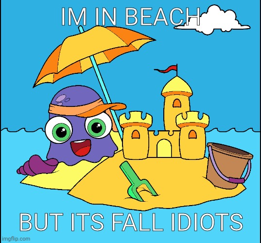 BEACH |  IM IN BEACH; BUT ITS FALL IDIOTS | image tagged in moy in beach,moy | made w/ Imgflip meme maker