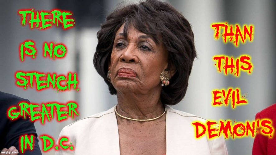 This is one of the reasons cops & Trump supporters are attacked. |  There is no  stench greater  in D.C. Than this Evil  Demon's | image tagged in vince vance,maxine waters,trump supporters,trump 2020,shutting down,free speech | made w/ Imgflip meme maker
