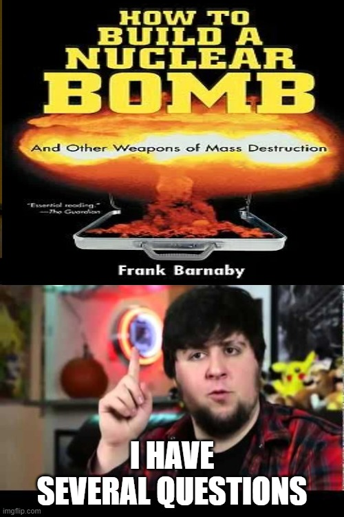 i have very several questions |  I HAVE SEVERAL QUESTIONS | image tagged in memes,jontron i have several questions,atomic book | made w/ Imgflip meme maker