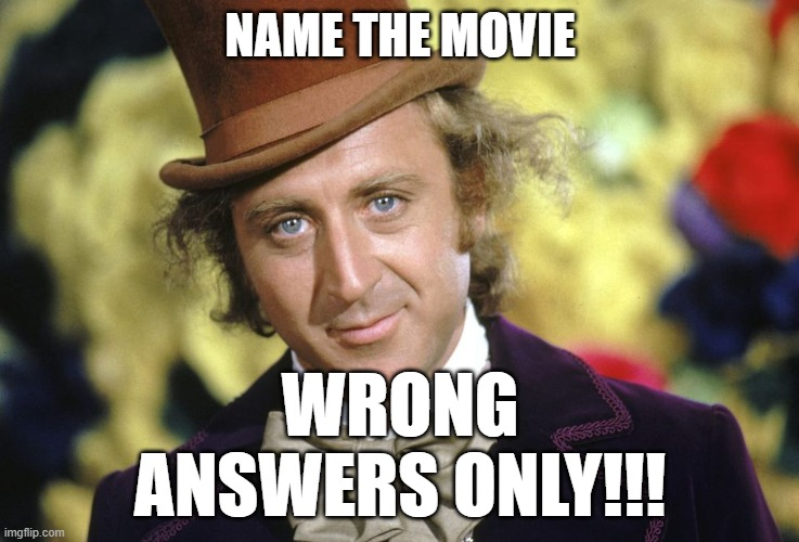 Wrong Answers Only! |  NAME THE MOVIE; WRONG ANSWERS ONLY!!! | image tagged in willy wonka,gene wilder,riddle me this | made w/ Imgflip meme maker