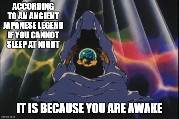 I learn something new every time I watch anime |  ACCORDING TO AN ANCIENT JAPANESE LEGEND IF YOU CANNOT SLEEP AT NIGHT; IT IS BECAUSE YOU ARE AWAKE | image tagged in asian mystic,japanese legend,sleep,insomnia | made w/ Imgflip meme maker