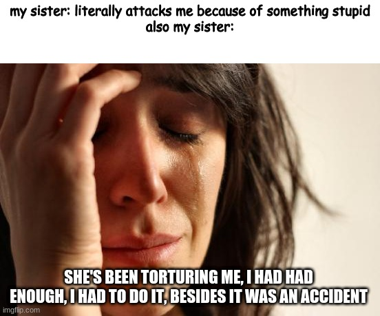 First World Problems |  my sister: literally attacks me because of something stupid also my sister:; SHE'S BEEN TORTURING ME, I HAD HAD ENOUGH, I HAD TO DO IT, BESIDES IT WAS AN ACCIDENT | image tagged in memes,first world problems,siblings,sister,lies | made w/ Imgflip meme maker
