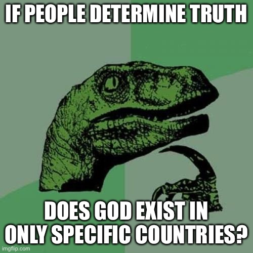 Philosoraptor |  IF PEOPLE DETERMINE TRUTH; DOES GOD EXIST IN ONLY SPECIFIC COUNTRIES? | image tagged in memes,philosoraptor,question,philosophy,religion of peace,stupid | made w/ Imgflip meme maker