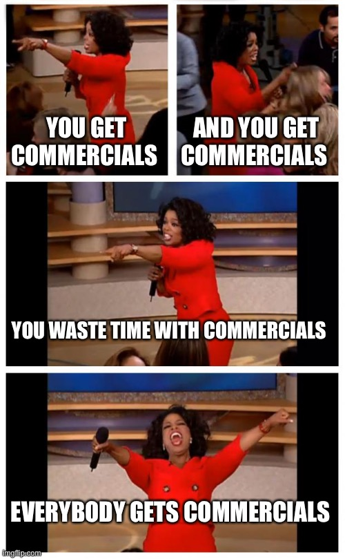 Every time elections come around |  YOU GET COMMERCIALS; AND YOU GET COMMERCIALS; YOU WASTE TIME WITH COMMERCIALS; EVERYBODY GETS COMMERCIALS | image tagged in memes,oprah you get a car everybody gets a car | made w/ Imgflip meme maker