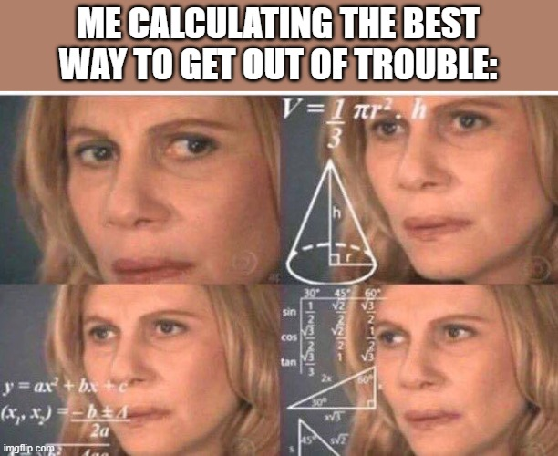 Math lady/Confused lady |  ME CALCULATING THE BEST WAY TO GET OUT OF TROUBLE: | image tagged in math lady/confused lady | made w/ Imgflip meme maker