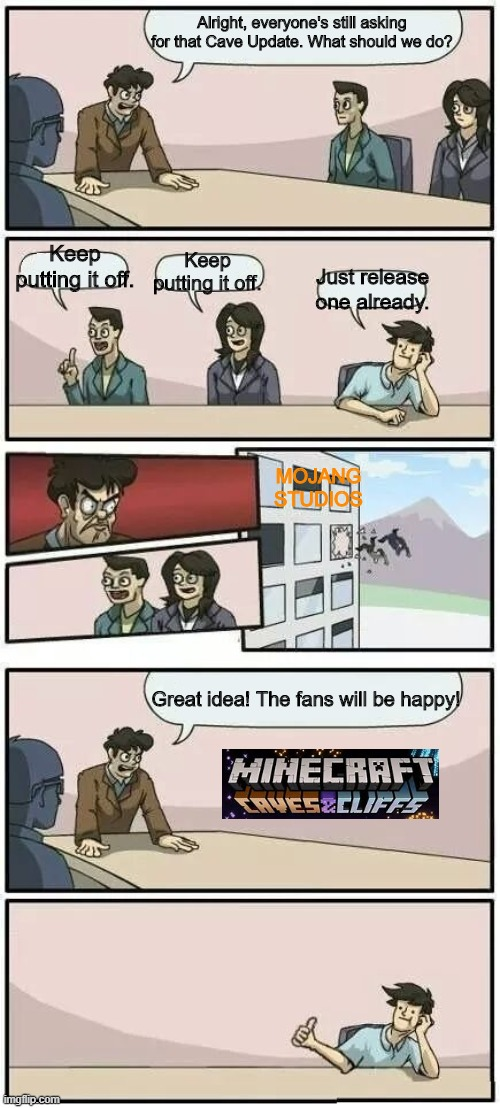 Mojang Studios when thinking up of ideas for 1.17 |  Alright, everyone's still asking for that Cave Update. What should we do? Keep putting it off. Keep putting it off. Just release one already. MOJANG STUDIOS; Great idea! The fans will be happy! | image tagged in boardroom meeting suggestion 2 | made w/ Imgflip meme maker