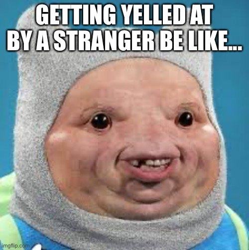 GETTING YELLED AT BY A STRANGER BE LIKE... | image tagged in funny,memes,meme,fun | made w/ Imgflip meme maker