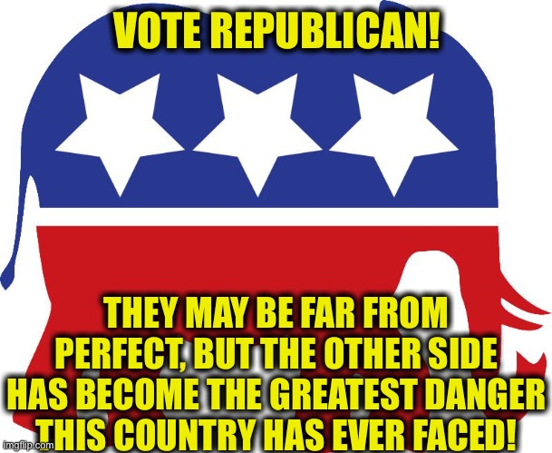 The most crucial election of our lifetime |  VOTE REPUBLICAN! THEY MAY BE FAR FROM PERFECT, BUT THE OTHER SIDE HAS BECOME THE GREATEST DANGER THIS COUNTRY HAS EVER FACED! | image tagged in gop elephant,republicans,democrats,election 2020,president trump,memes | made w/ Imgflip meme maker