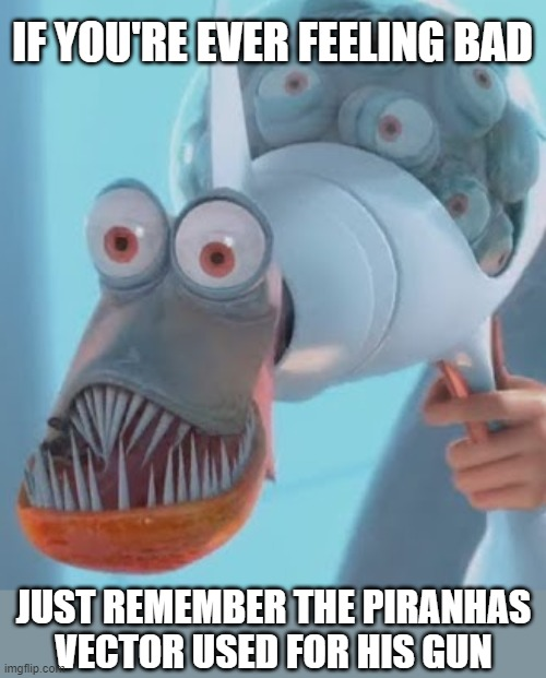 Poor piranhas |  IF YOU'RE EVER FEELING BAD; JUST REMEMBER THE PIRANHAS VECTOR USED FOR HIS GUN | image tagged in memes,vector,you just got vectored,piranhas,cheer up | made w/ Imgflip meme maker