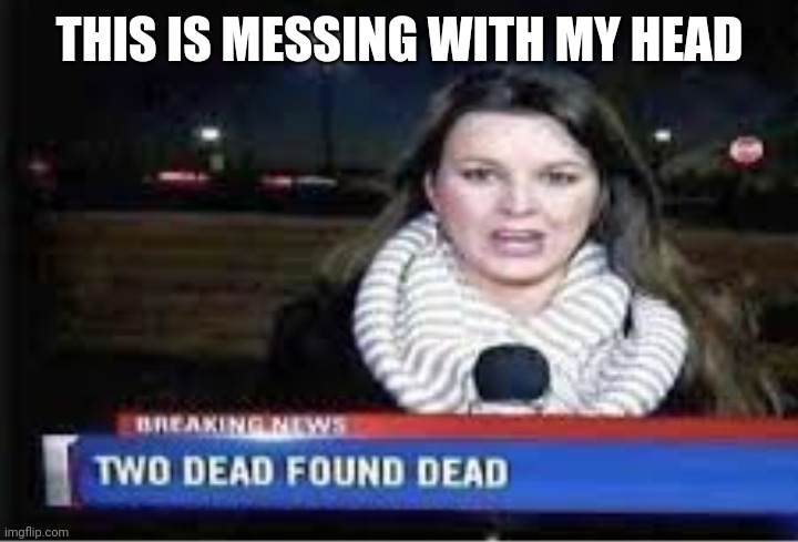 Two dead found dead? |  THIS IS MESSING WITH MY HEAD | image tagged in funny,dead,breaking news | made w/ Imgflip meme maker