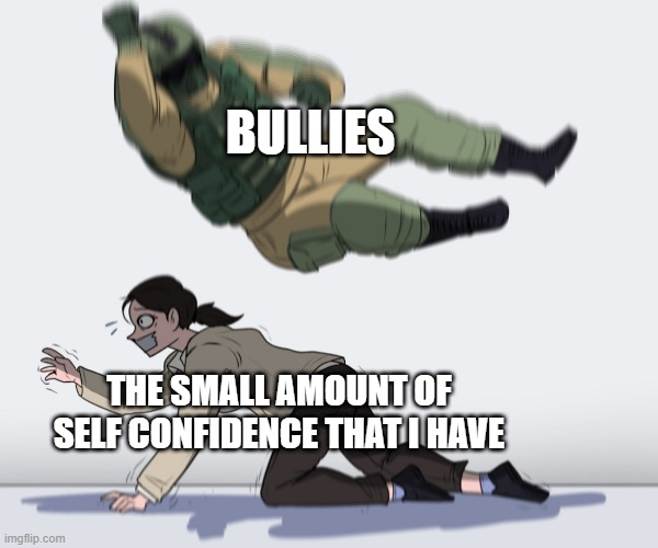This is an anti bullying meme, please stop bullying |  BULLIES; THE SMALL AMOUNT OF SELF CONFIDENCE THAT I HAVE | image tagged in rainbow six - fuze the hostage | made w/ Imgflip meme maker
