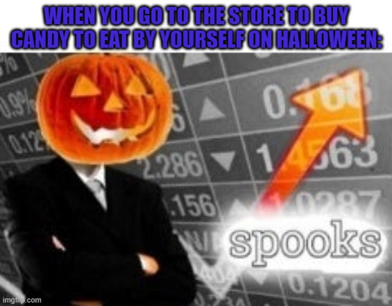 can i have mod? |  WHEN YOU GO TO THE STORE TO BUY CANDY TO EAT BY YOURSELF ON HALLOWEEN: | image tagged in spooktober stonks | made w/ Imgflip meme maker