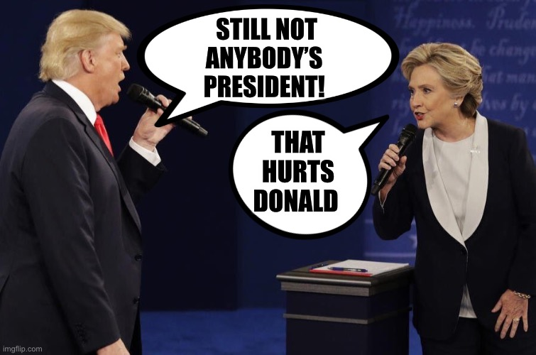 STILL NOT ANYBODY'S  PRESIDENT! THAT HURTS DONALD | made w/ Imgflip meme maker