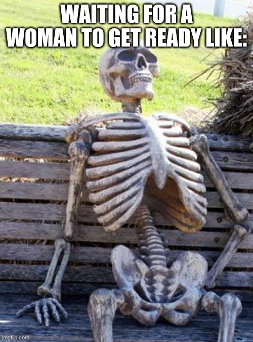 Waiting Skeleton Meme |  WAITING FOR A WOMAN TO GET READY LIKE: | image tagged in memes,waiting skeleton | made w/ Imgflip meme maker
