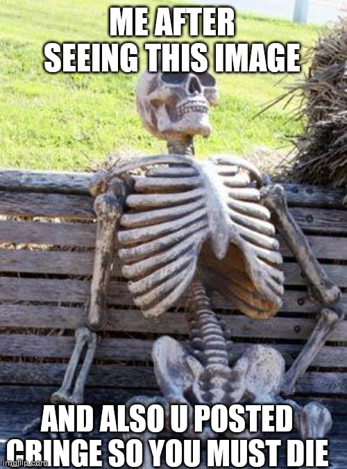 Waiting Skeleton Meme | ME AFTER SEEING THIS IMAGE AND ALSO U POSTED CRINGE SO YOU MUST DIE | image tagged in memes,waiting skeleton | made w/ Imgflip meme maker