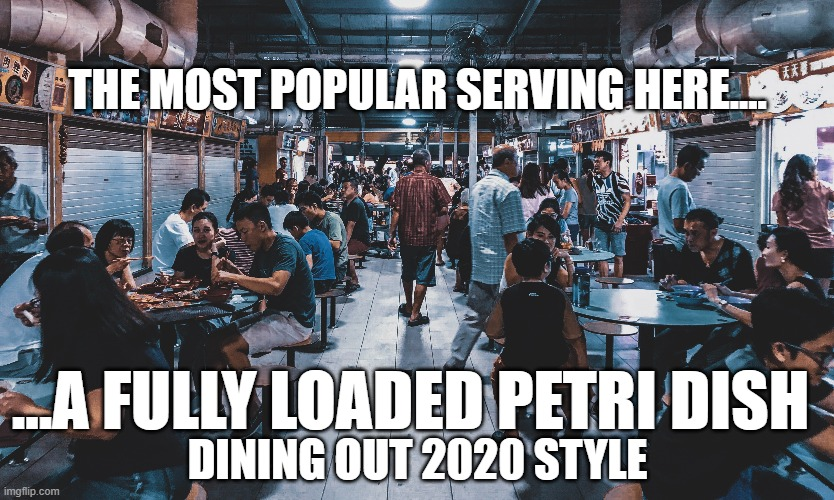 Some get double or even triple helpings...must be really tasty... <cough> |  THE MOST POPULAR SERVING HERE.... ...A FULLY LOADED PETRI DISH; DINING OUT 2020 STYLE | image tagged in funny memes,dark humor,coronavirus,covid-19,2020,2020 sucks | made w/ Imgflip meme maker
