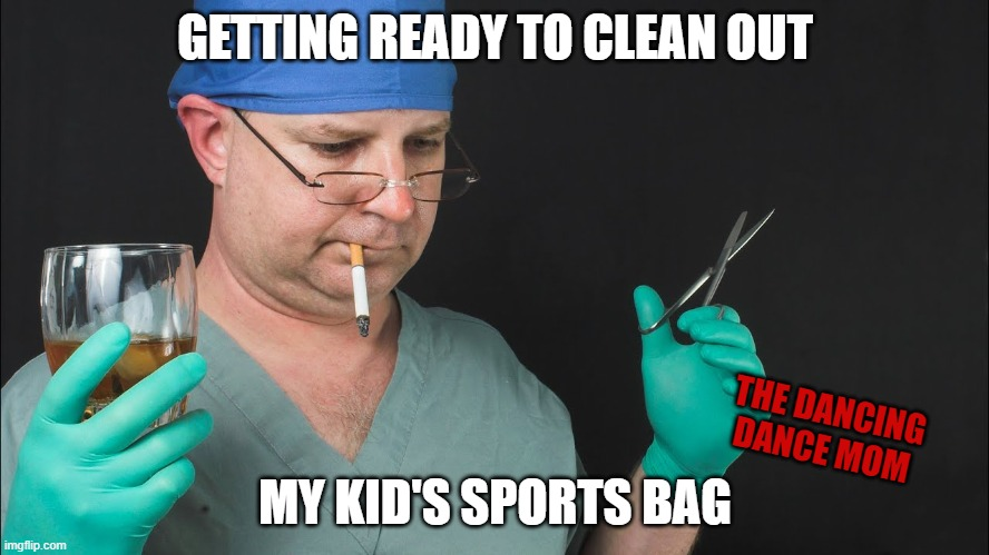 sports bag clean out |  GETTING READY TO CLEAN OUT; THE DANCING DANCE MOM; MY KID'S SPORTS BAG | image tagged in kids,extracurricular,stinky | made w/ Imgflip meme maker