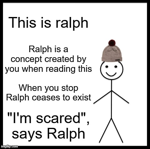 "Ralph |  This is ralph; Ralph is a concept created by you when reading this; When you stop Ralph ceases to exist; ""I'm scared"", says Ralph 