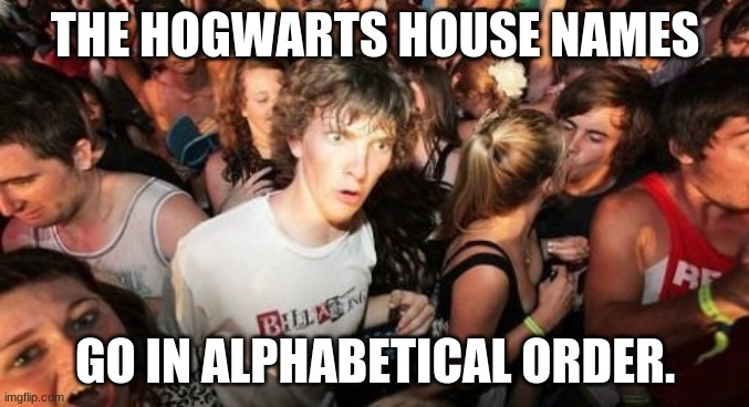 MINERVA McGONAGALL: Before you can take your seats, you must be sorted into your houses. They are... |  THE HOGWARTS HOUSE NAMES; GO IN ALPHABETICAL ORDER. | image tagged in memes,sudden clarity clarence,harry potter,hogwarts | made w/ Imgflip meme maker