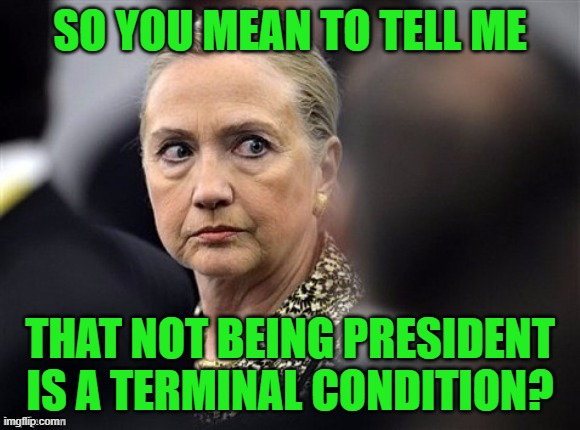 upset hillary | SO YOU MEAN TO TELL ME THAT NOT BEING PRESIDENT IS A TERMINAL CONDITION? | image tagged in upset hillary | made w/ Imgflip meme maker