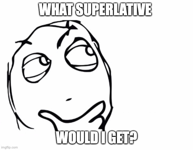 And actually put thought in lol |  WHAT SUPERLATIVE; WOULD I GET? | image tagged in hmmm,maybe weirdest,nvrmind,this is imgflip,so what am i | made w/ Imgflip meme maker