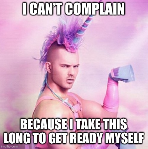 Unicorn MAN Meme | I CAN'T COMPLAIN BECAUSE I TAKE THIS LONG TO GET READY MYSELF | image tagged in memes,unicorn man | made w/ Imgflip meme maker