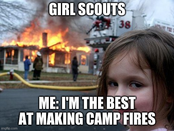 Disaster Girl Meme |  GIRL SCOUTS; ME: I'M THE BEST AT MAKING CAMP FIRES | image tagged in memes,disaster girl | made w/ Imgflip meme maker