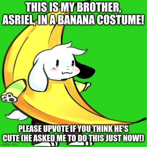 banana asriel | THIS IS MY BROTHER, ASRIEL, IN A BANANA COSTUME! PLEASE UPVOTE IF YOU THINK HE'S CUTE (HE ASKED ME TO DO THIS JUST NOW!) | image tagged in banana asriel | made w/ Imgflip meme maker