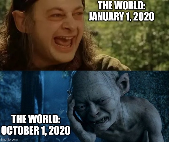 The World in 2020 |  THE WORLD: JANUARY 1, 2020; THE WORLD: OCTOBER 1, 2020 | image tagged in lord of the rings,gollum,smeagol,covid-19,world,change | made w/ Imgflip meme maker
