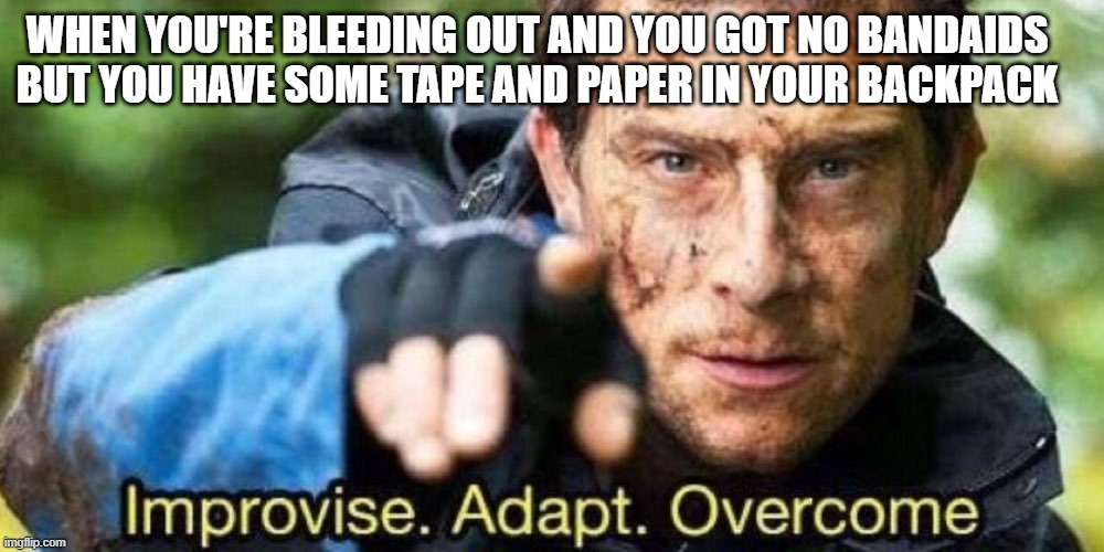 After horsing around with a friend and getting wounded |  WHEN YOU'RE BLEEDING OUT AND YOU GOT NO BANDAIDS BUT YOU HAVE SOME TAPE AND PAPER IN YOUR BACKPACK | image tagged in improvise adapt overcome | made w/ Imgflip meme maker