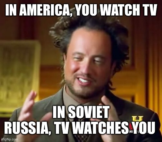 Oh no... |  IN AMERICA, YOU WATCH TV; IN SOVIET RUSSIA, TV WATCHES YOU | image tagged in memes,ancient aliens,in soviet russia,soviet russia,isaac_laugh,tv | made w/ Imgflip meme maker