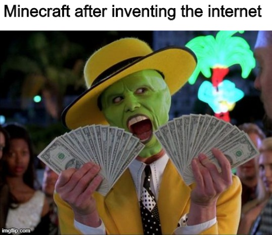 Lol |  Minecraft after inventing the internet | image tagged in memes,money money | made w/ Imgflip meme maker