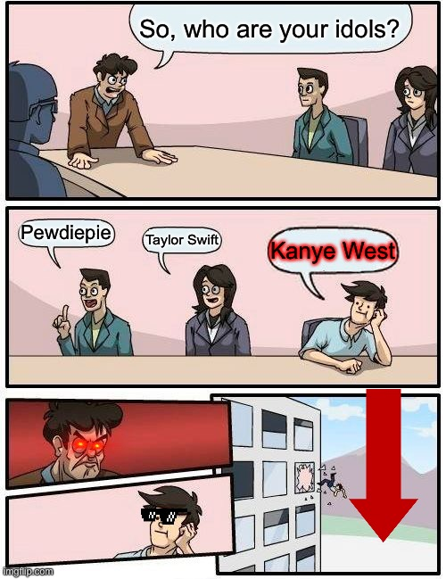 So... Join me. (War_Against_Kanye) |  So, who are your idols? Pewdiepie; Taylor Swift; Kanye West | image tagged in memes,boardroom meeting suggestion,kanye west,taylor swift,funny | made w/ Imgflip meme maker