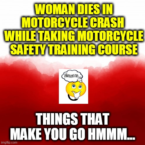 Illinois Woman, 66, Was Not Good On Motorcycles |  WOMAN DIES IN MOTORCYCLE CRASH  WHILE TAKING MOTORCYCLE SAFETY TRAINING COURSE; THINGS THAT MAKE YOU GO HMMM... | image tagged in funny memes,fun,too bad,hmmm,wtf,unlucky | made w/ Imgflip meme maker