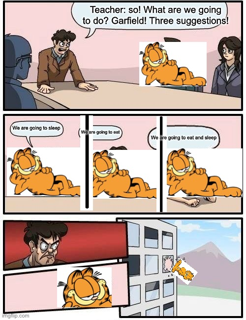 Boardroom Meeting Suggestion Meme |  Teacher: so! What are we going to do? Garfield! Three suggestions! We are going to sleep; We are going to eat; We are going to eat and sleep | image tagged in memes,boardroom meeting suggestion | made w/ Imgflip meme maker