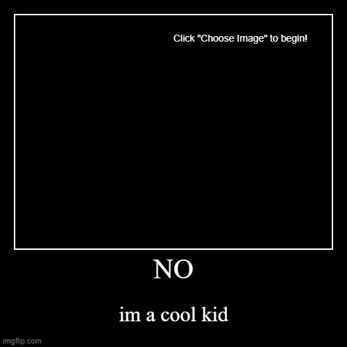 NO | im a cool kid | image tagged in funny,demotivationals | made w/ Imgflip demotivational maker