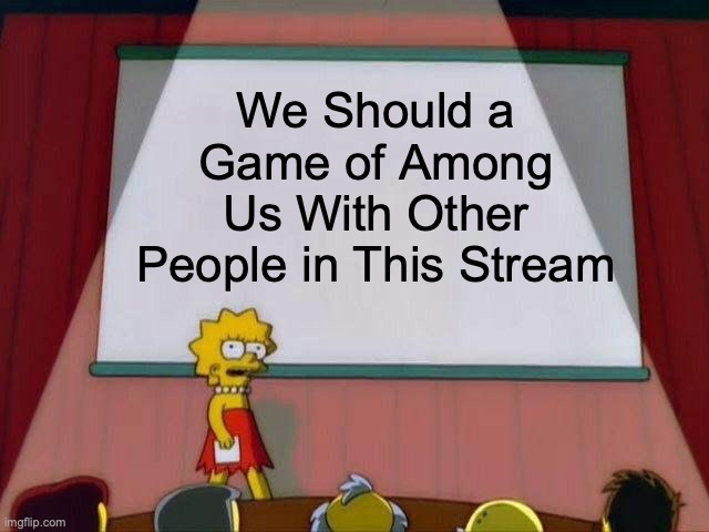 Lisa Simpson's Presentation |  We Should a Game of Among Us With Other People in This Stream | image tagged in lisa simpson's presentation | made w/ Imgflip meme maker