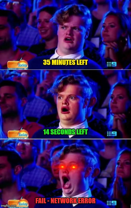 it happens... |  35 MINUTES LEFT; 14 SECONDS LEFT; FAIL - NETWORK ERROR | image tagged in surprised gay guy meme,internet,fail,time,download,life | made w/ Imgflip meme maker